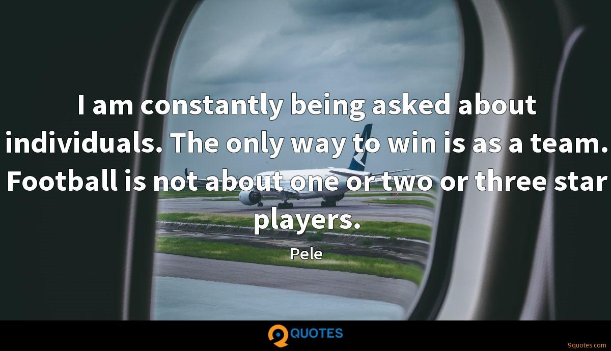 I am constantly being asked about individuals. The only way to win is as a team. Football is not about one or two or three star players.
