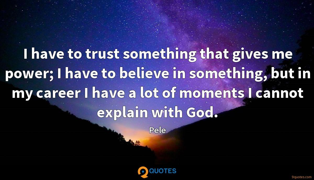 I have to trust something that gives me power; I have to believe in something, but in my career I have a lot of moments I cannot explain with God.