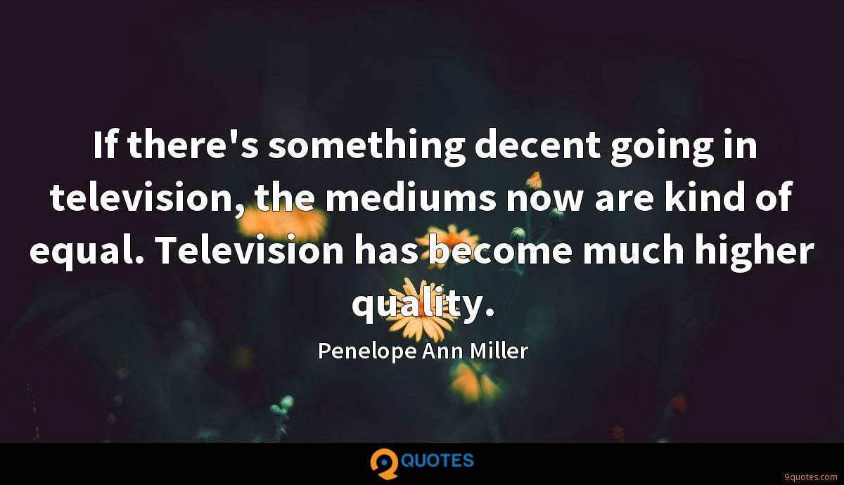 If there's something decent going in television, the mediums now are kind of equal. Television has become much higher quality.