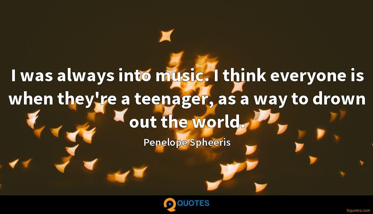 I was always into music. I think everyone is when they're a teenager, as a way to drown out the world.