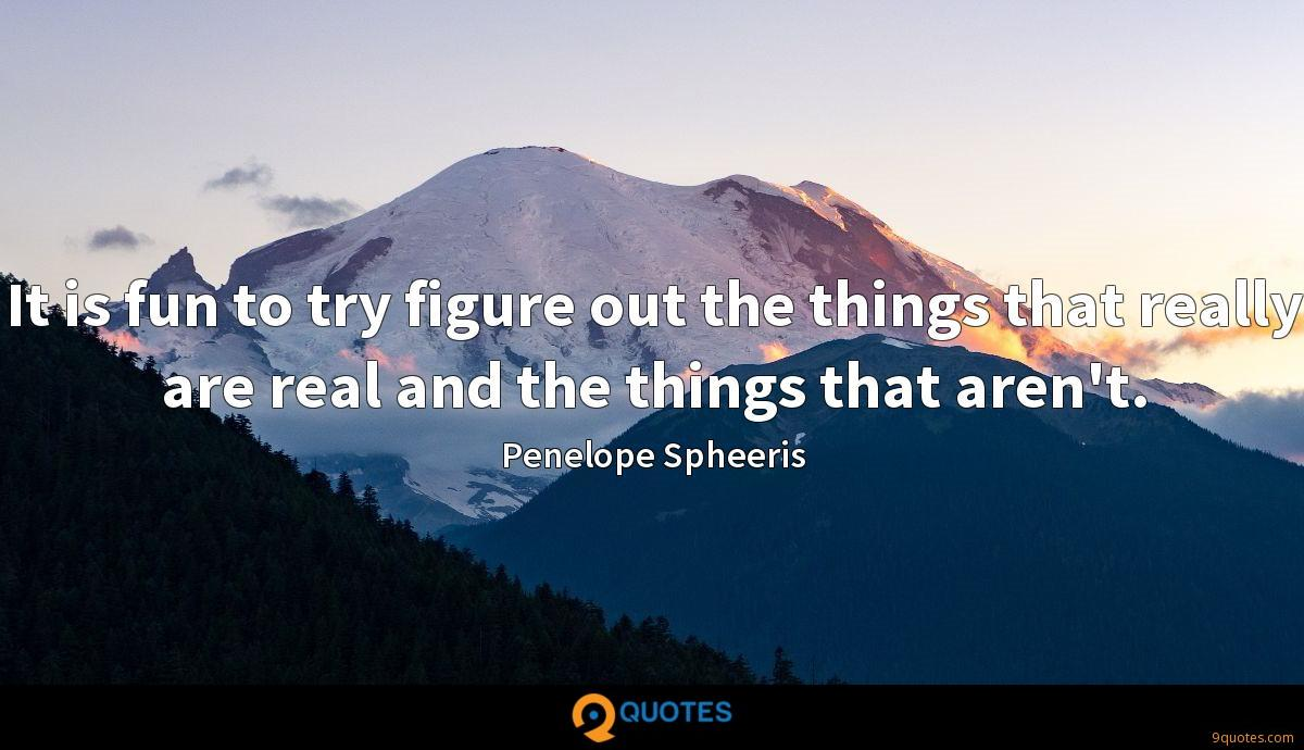 It is fun to try figure out the things that really are real and the things that aren't.