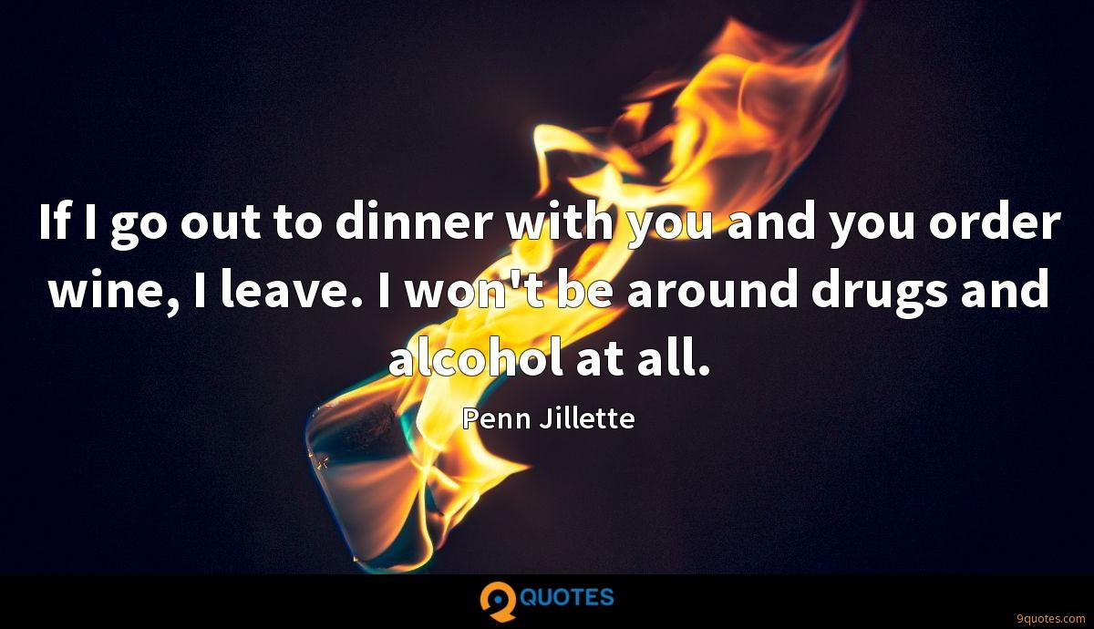 If I go out to dinner with you and you order wine, I leave. I won't be around drugs and alcohol at all.