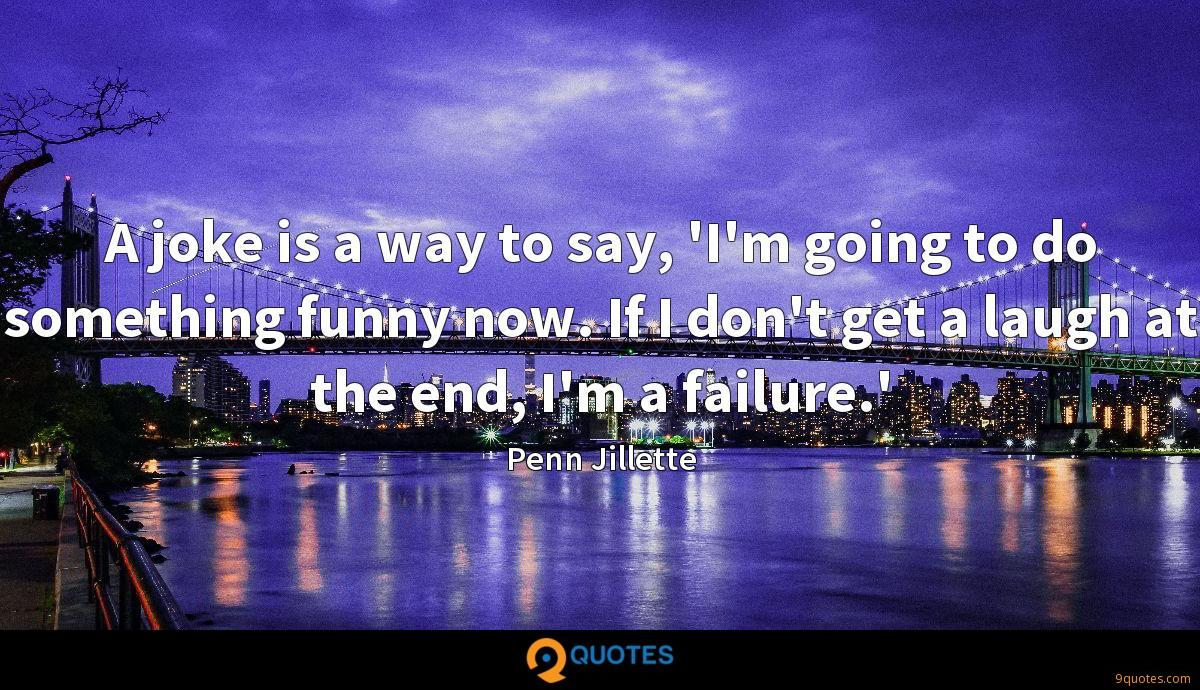 A joke is a way to say, 'I'm going to do something funny now. If I don't get a laugh at the end, I'm a failure.'