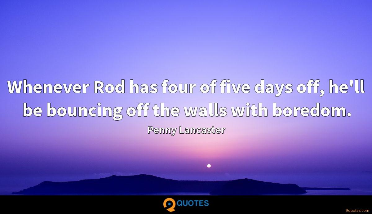 Whenever Rod has four of five days off, he'll be bouncing off the walls with boredom.