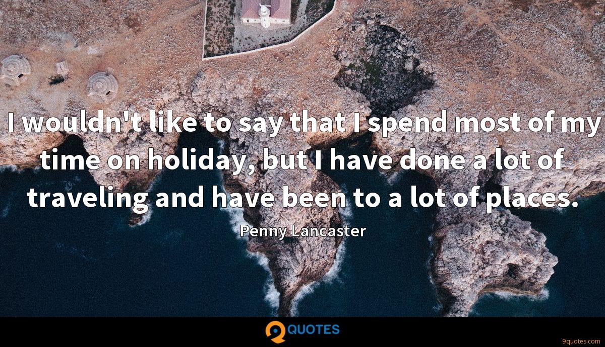 I wouldn't like to say that I spend most of my time on holiday, but I have done a lot of traveling and have been to a lot of places.