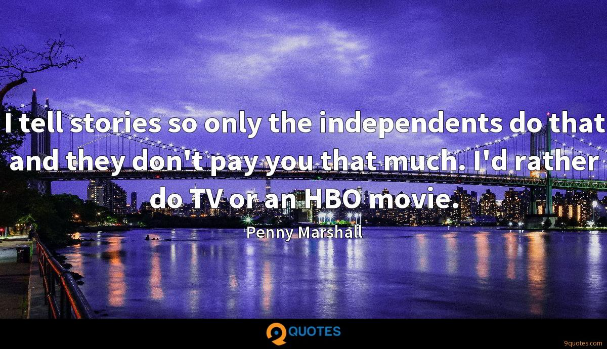 I tell stories so only the independents do that and they don't pay you that much. I'd rather do TV or an HBO movie.