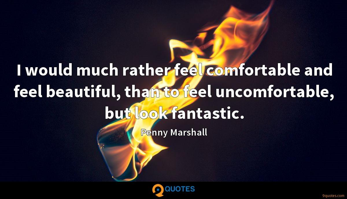 I would much rather feel comfortable and feel beautiful, than to feel uncomfortable, but look fantastic.