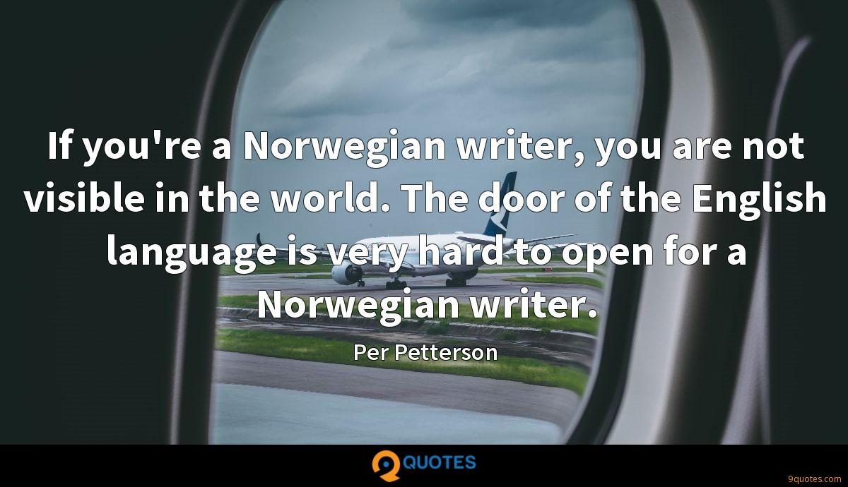 If you're a Norwegian writer, you are not visible in the world. The door of the English language is very hard to open for a Norwegian writer.