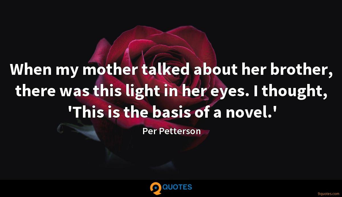 When my mother talked about her brother, there was this light in her eyes. I thought, 'This is the basis of a novel.'