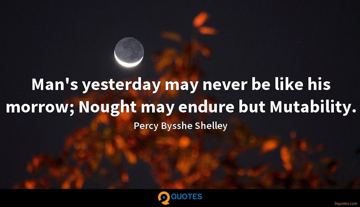 Man's yesterday may never be like his morrow; Nought may endure but Mutability.