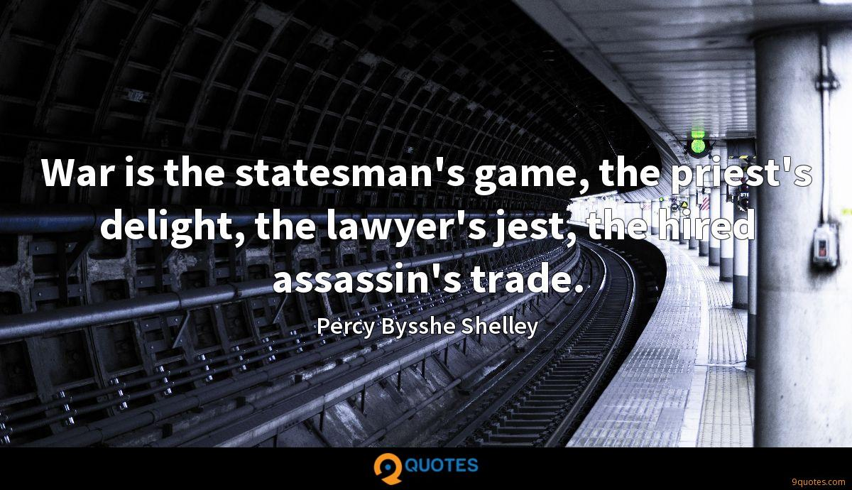 War is the statesman's game, the priest's delight, the lawyer's jest, the hired assassin's trade.
