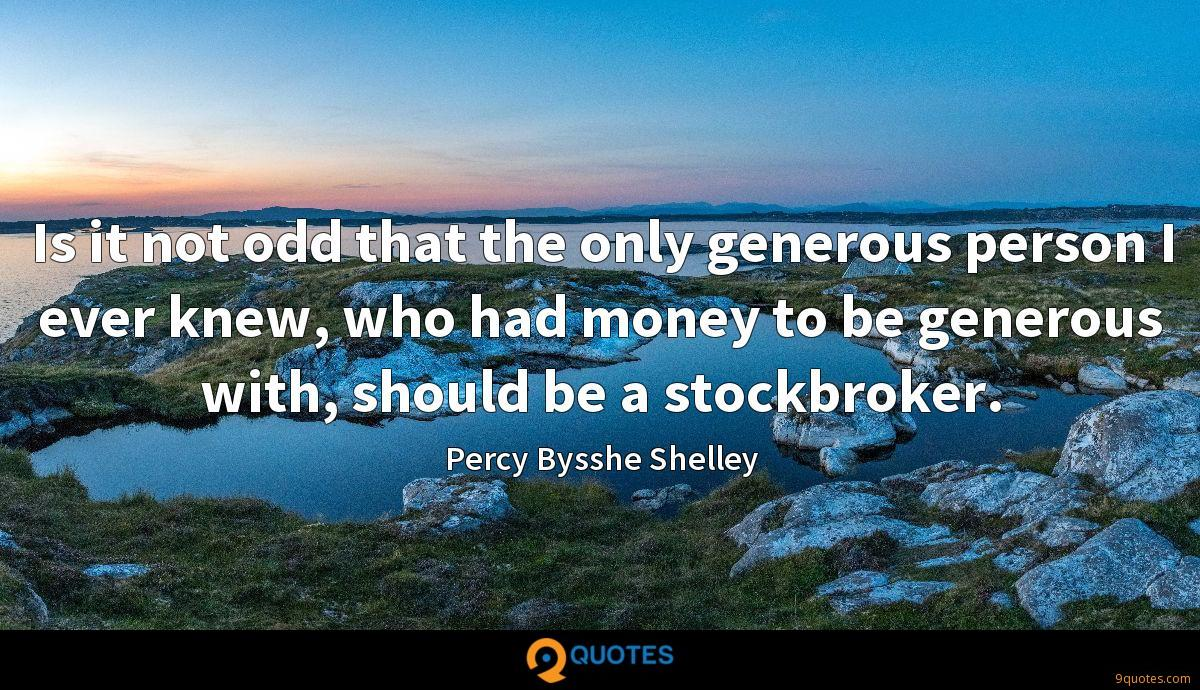 Is it not odd that the only generous person I ever knew, who had money to be generous with, should be a stockbroker.