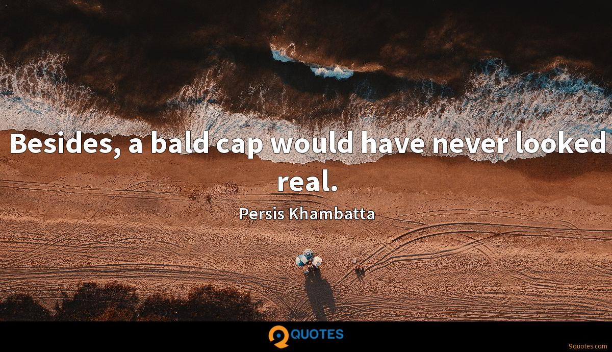 Besides, a bald cap would have never looked real.