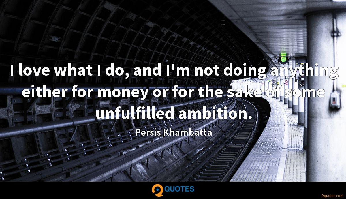 I love what I do, and I'm not doing anything either for money or for the sake of some unfulfilled ambition.