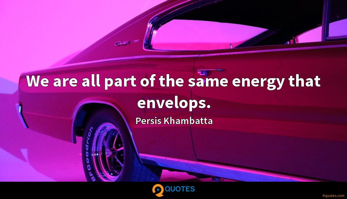 We are all part of the same energy that envelops.