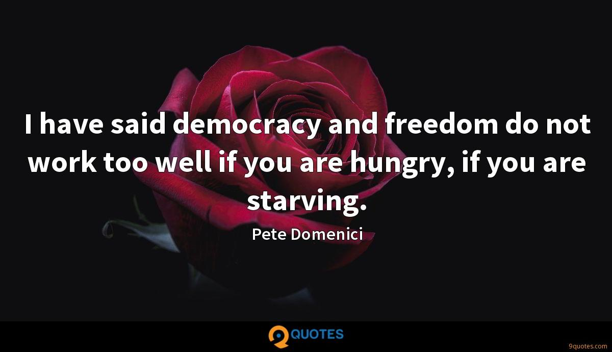 I have said democracy and freedom do not work too well if you are hungry, if you are starving.