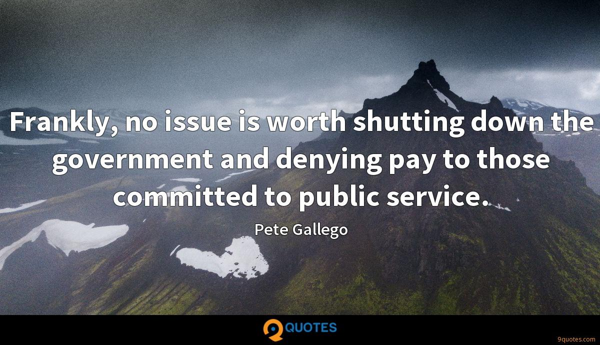 Frankly, no issue is worth shutting down the government and denying pay to those committed to public service.