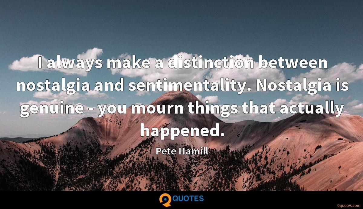 I always make a distinction between nostalgia and sentimentality. Nostalgia is genuine - you mourn things that actually happened.