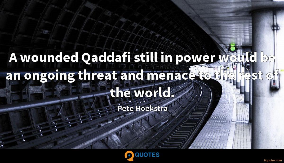 A wounded Qaddafi still in power would be an ongoing threat and menace to the rest of the world.