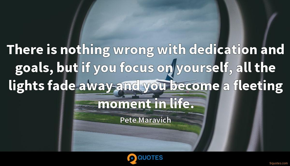 There is nothing wrong with dedication and goals, but if you focus on yourself, all the lights fade away and you become a fleeting moment in life.
