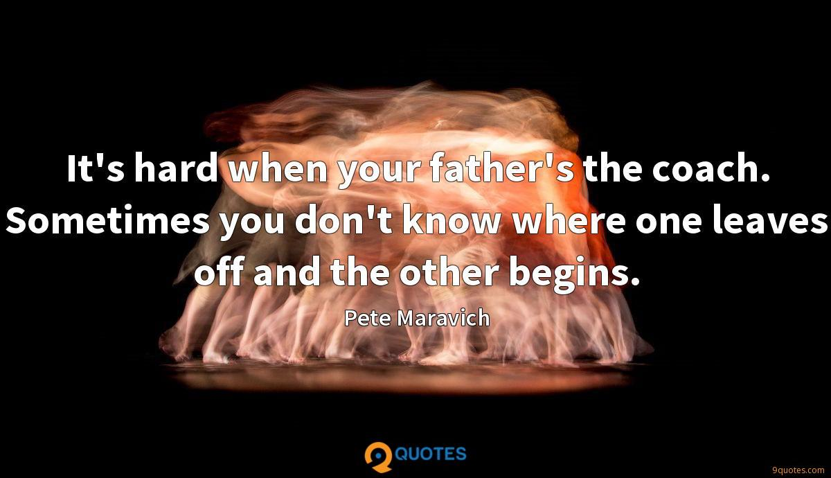It's hard when your father's the coach. Sometimes you don't know where one leaves off and the other begins.