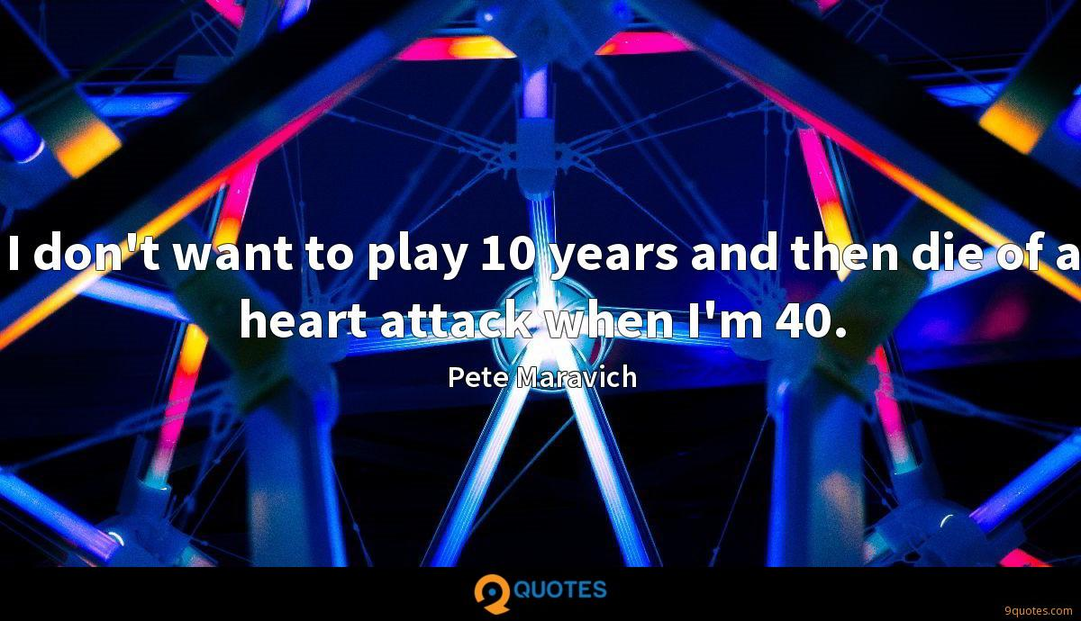 I don't want to play 10 years and then die of a heart attack when I'm 40.