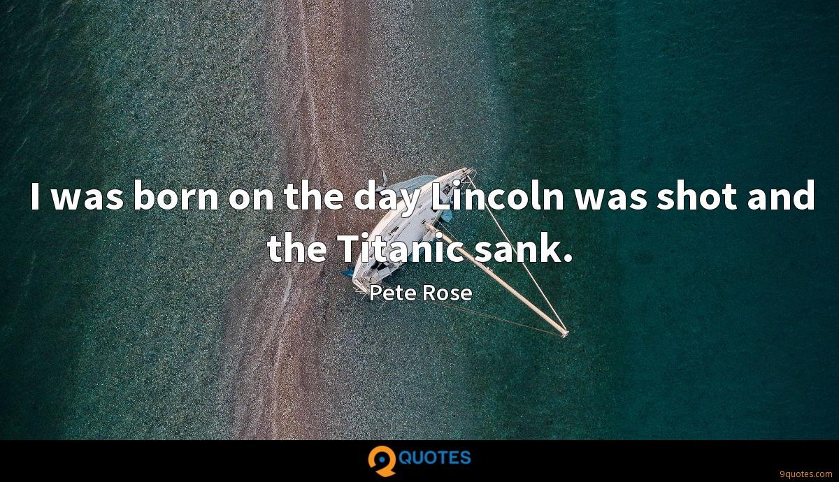 I was born on the day Lincoln was shot and the Titanic sank.