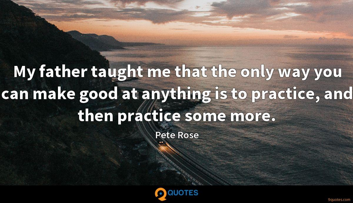 My father taught me that the only way you can make good at anything is to practice, and then practice some more.