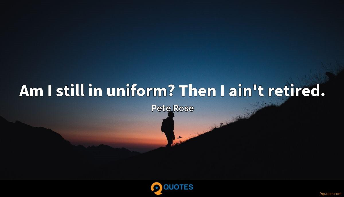 Am I still in uniform? Then I ain't retired.