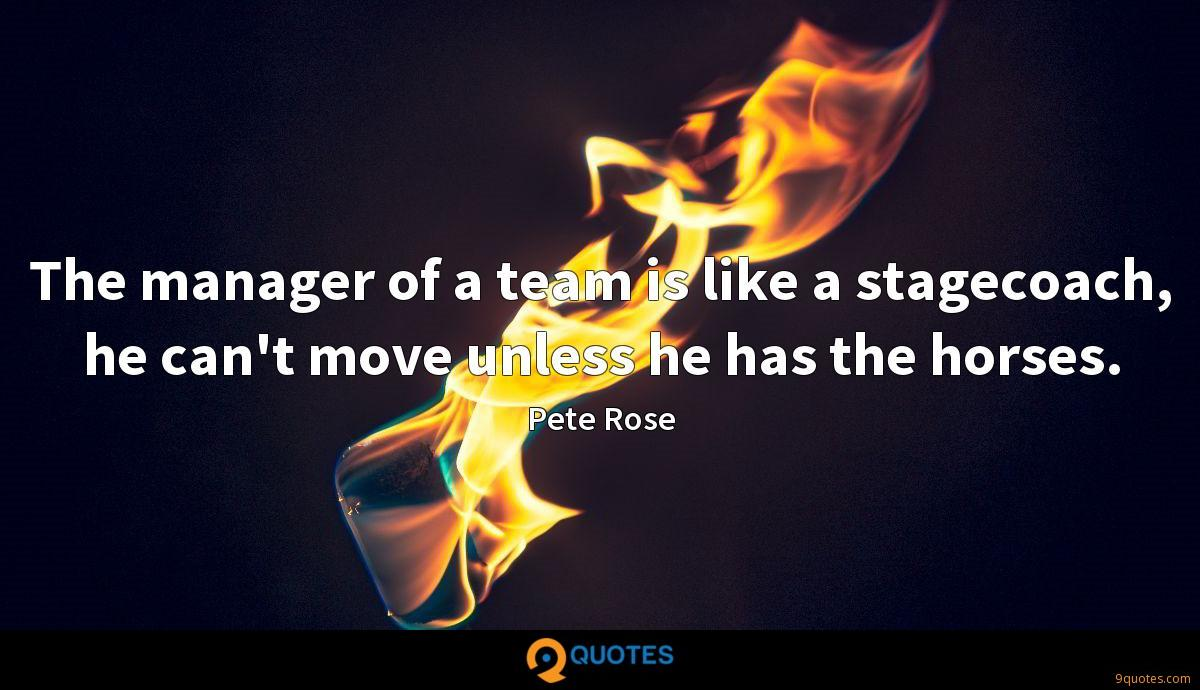 The manager of a team is like a stagecoach, he can't move unless he has the horses.