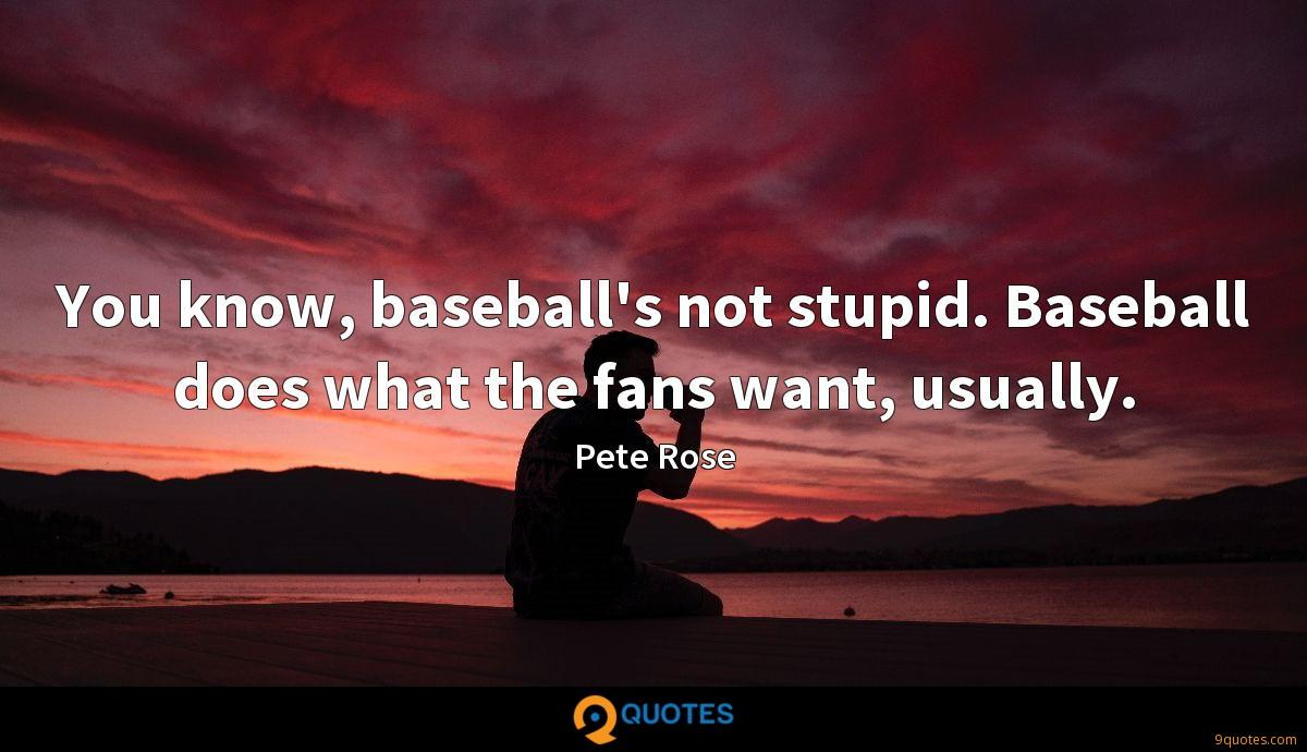 You know, baseball's not stupid. Baseball does what the fans want, usually.