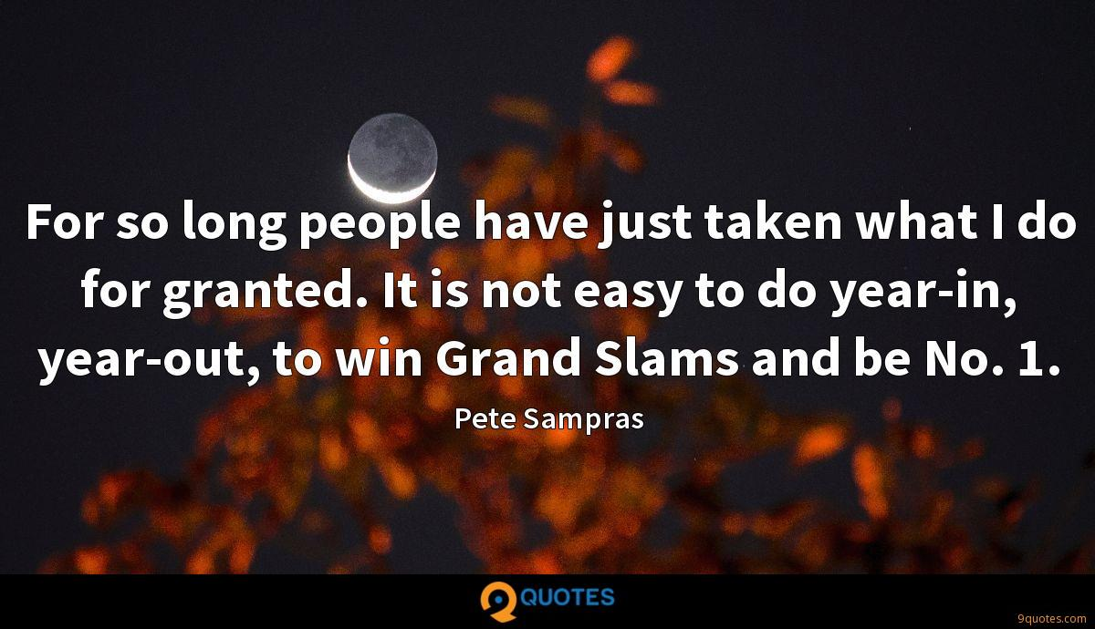 For so long people have just taken what I do for granted. It is not easy to do year-in, year-out, to win Grand Slams and be No. 1.