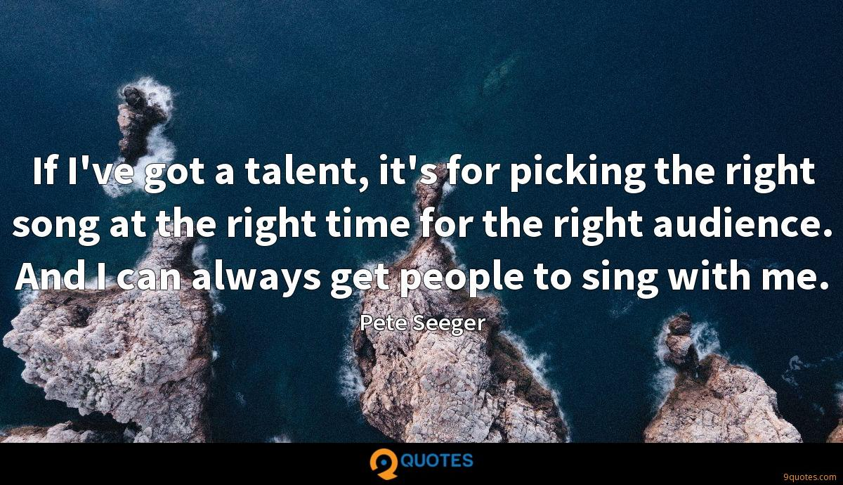 If I've got a talent, it's for picking the right song at the right time for the right audience. And I can always get people to sing with me.