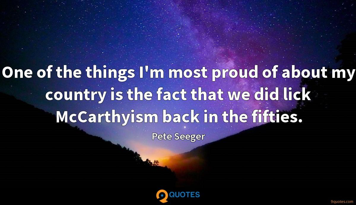 One of the things I'm most proud of about my country is the fact that we did lick McCarthyism back in the fifties.