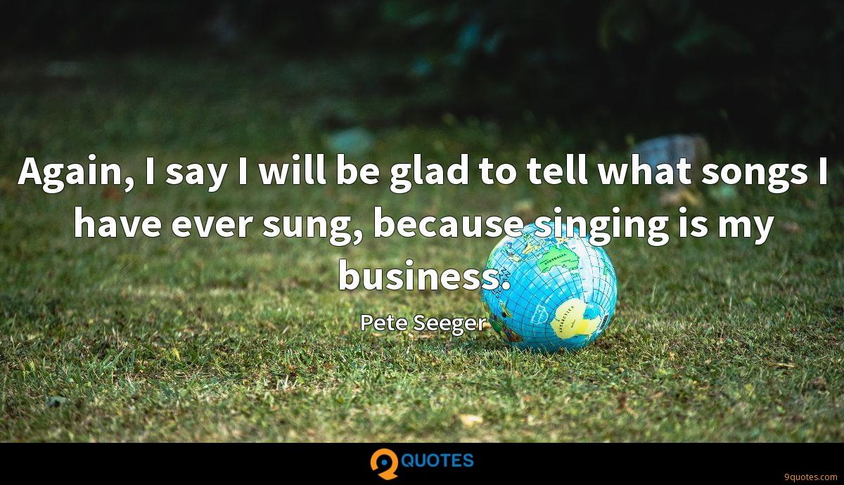 Again, I say I will be glad to tell what songs I have ever sung, because singing is my business.