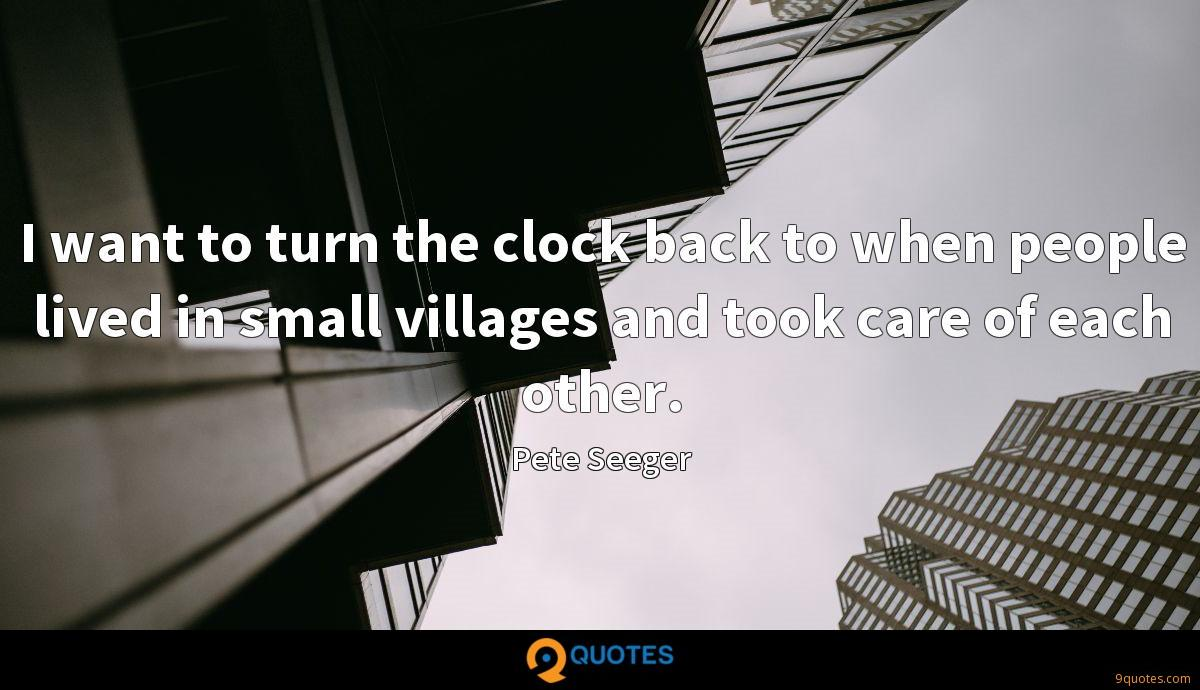 I want to turn the clock back to when people lived in small villages and took care of each other.