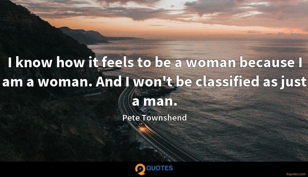 I know how it feels to be a woman because I am a woman. And I won't be classified as just a man.