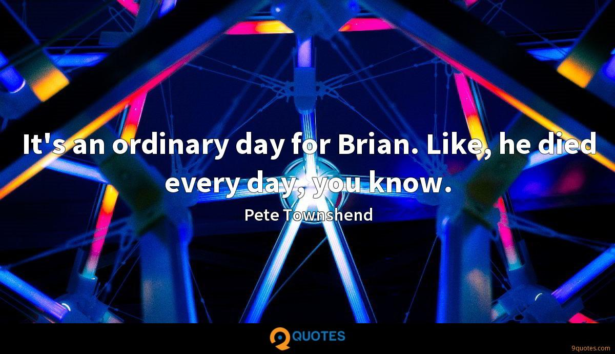 It's an ordinary day for Brian. Like, he died every day, you know.