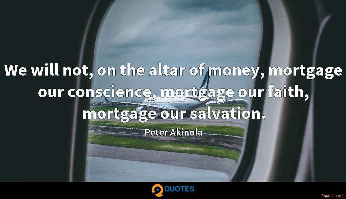 We will not, on the altar of money, mortgage our conscience, mortgage our faith, mortgage our salvation.