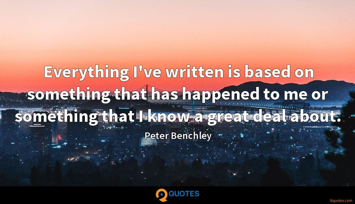 Everything I've written is based on something that has happened to me or something that I know a great deal about.