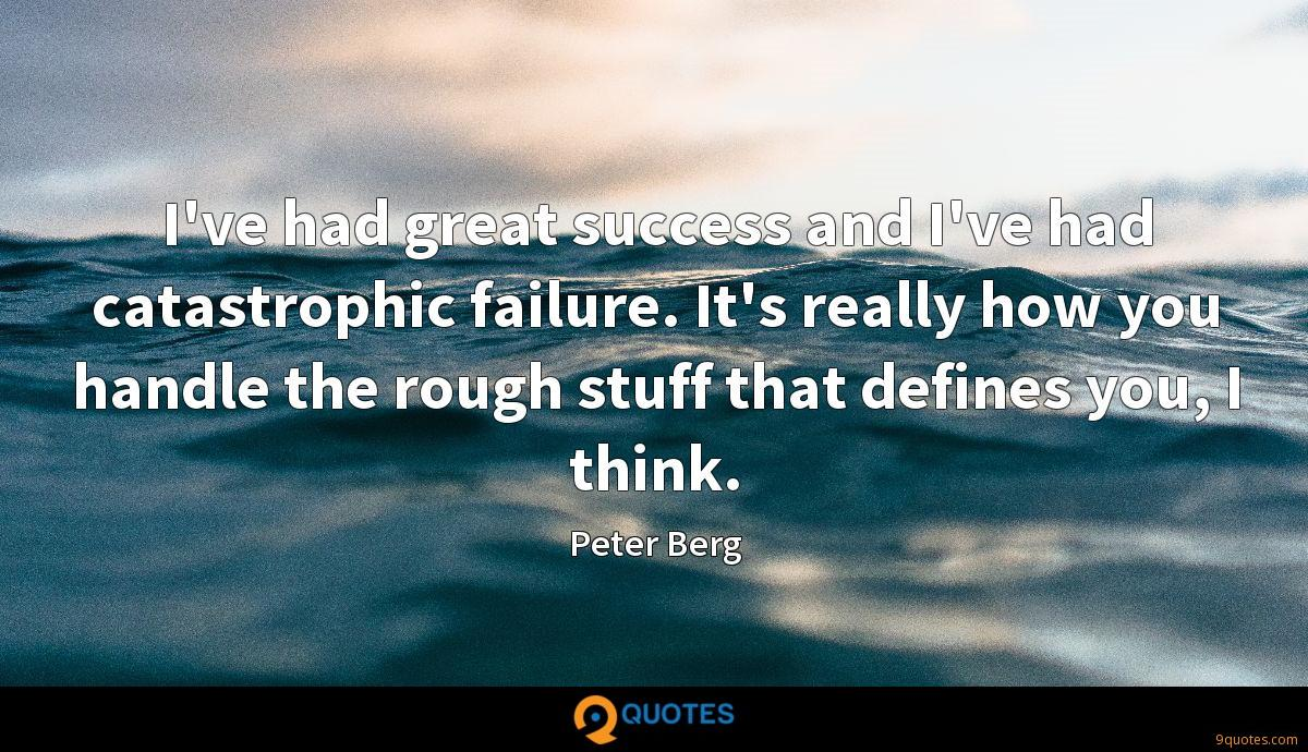 I've had great success and I've had catastrophic failure. It's really how you handle the rough stuff that defines you, I think.