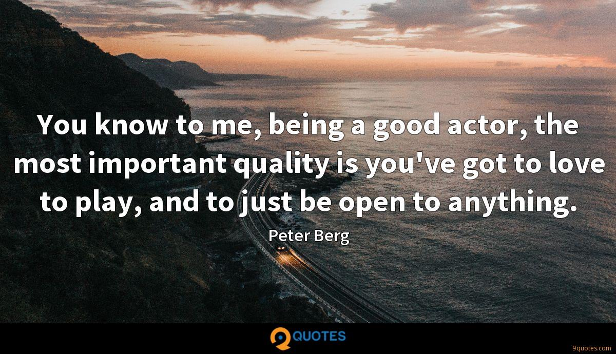 You know to me, being a good actor, the most important quality is you've got to love to play, and to just be open to anything.