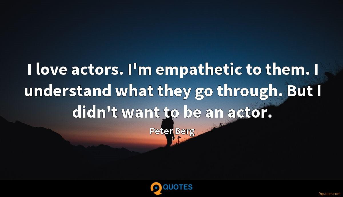 I love actors. I'm empathetic to them. I understand what they go through. But I didn't want to be an actor.
