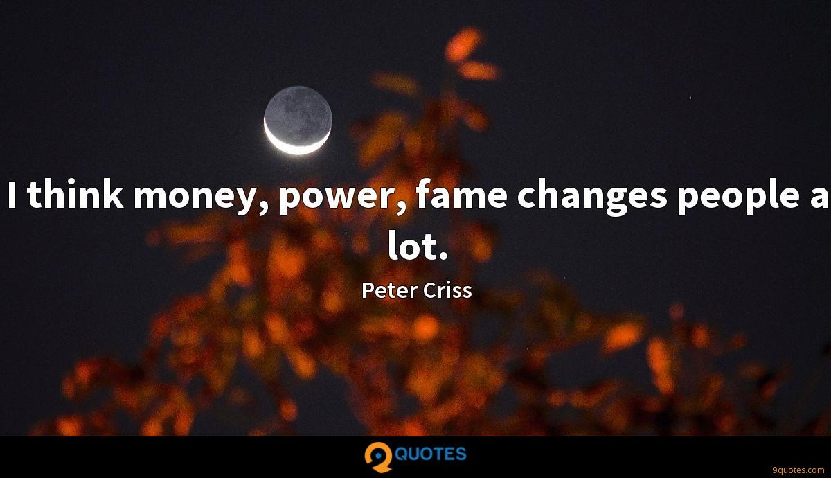 I think money, power, fame changes people a lot.