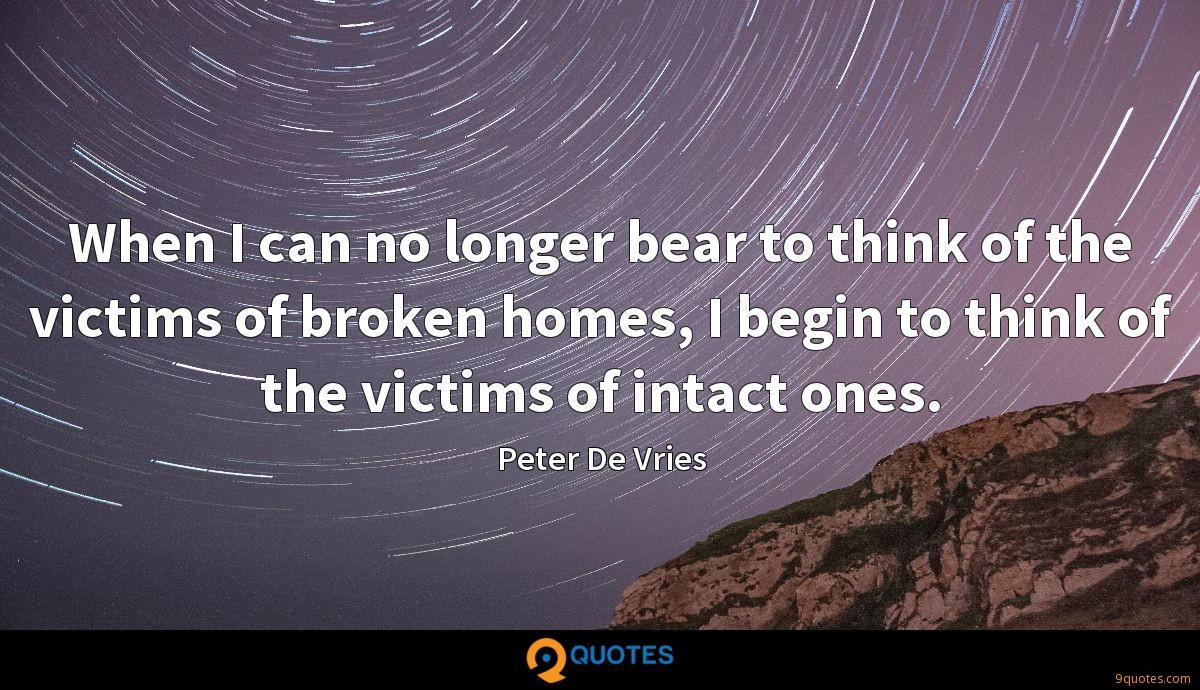 When I can no longer bear to think of the victims of broken homes, I begin to think of the victims of intact ones.
