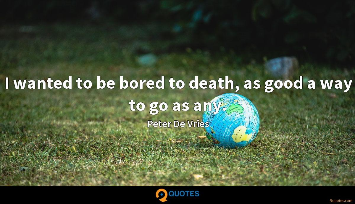 I wanted to be bored to death, as good a way to go as any.