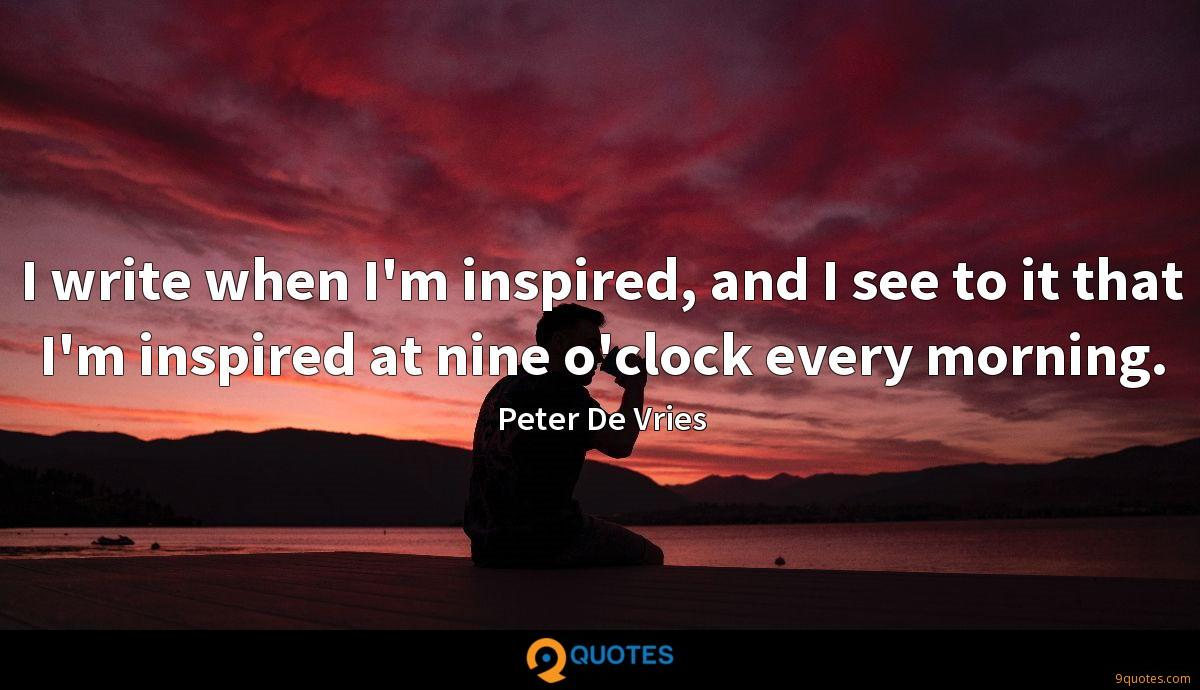 I write when I'm inspired, and I see to it that I'm inspired at nine o'clock every morning.