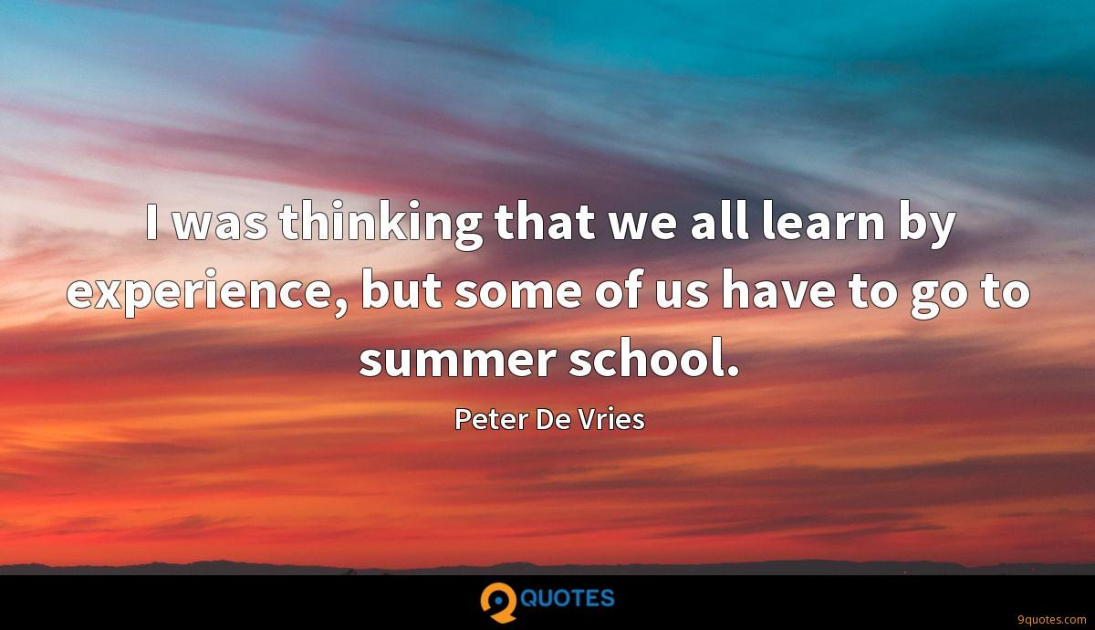 I was thinking that we all learn by experience, but some of us have to go to summer school.