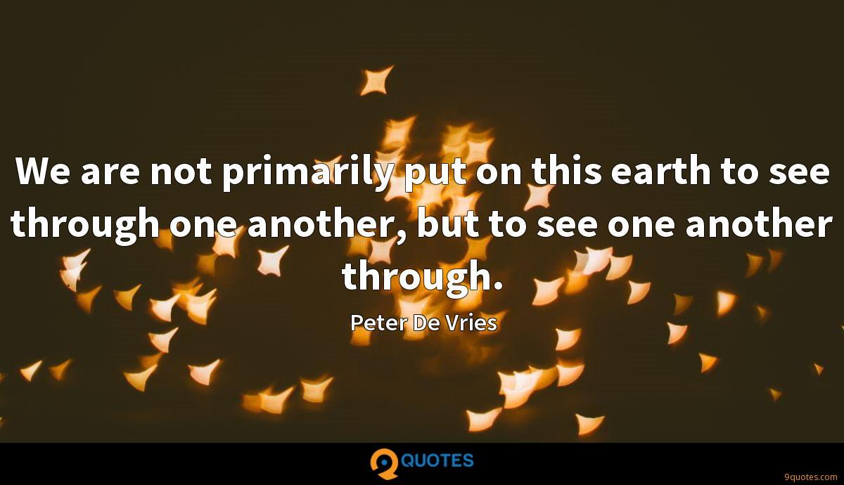 We are not primarily put on this earth to see through one another, but to see one another through.