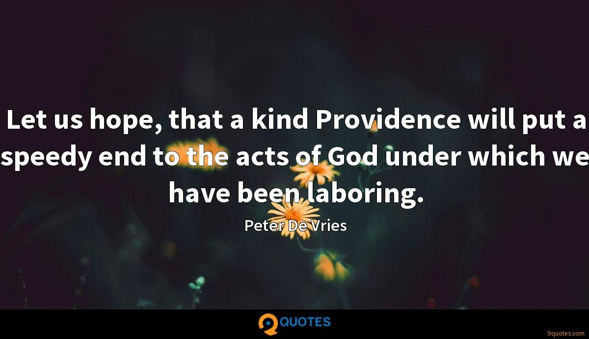 Let us hope, that a kind Providence will put a speedy end to the acts of God under which we have been laboring.